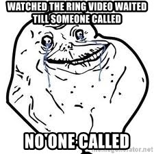 forever alone 2 - Watched the ring video waited till someone called no one called