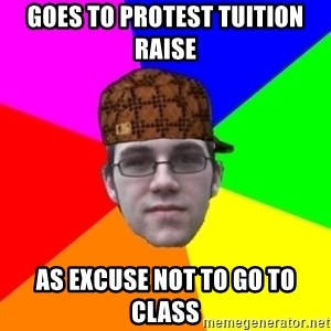 Scumbag Student - goes to protest tuition raise As excuse not to go to class