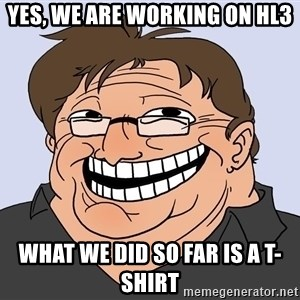 Gabe Newell trollface - Yes, we are working on hl3 what we did so far is a t-shirt