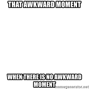 I'm stealing your impact text! - That awkward moment when there is no awkward moment