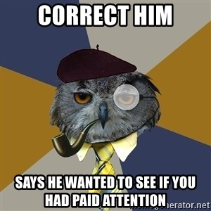 Art Professor Owl - correct him says he wanted to see if you had paid attention