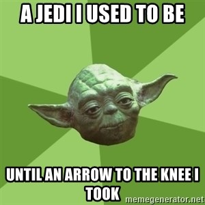 Advice Yoda Gives - a jedi i used to be until an arrow to the knee i took
