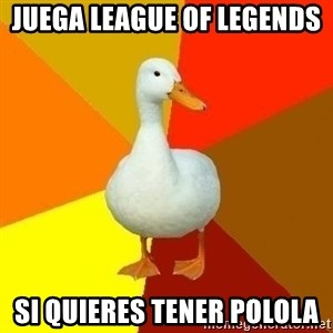 Technologically Impaired Duck - Juega League of Legends  si quieres tener polola