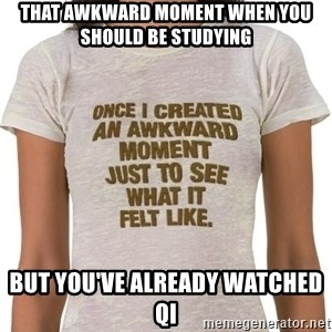 That Awkward Moment When - That awkward moment when you should be studying but you've already watched QI