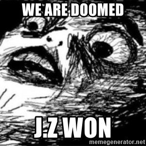 Dramatic Fffffuuuuu - WE ARE DOOMED  j.Z WON