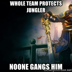 Garen - whole team protects jungler noone gangs him