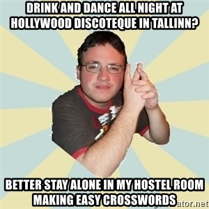 HOPELESS RETARDED GUY - DRINK AND DANCE ALL NIGHT AT HOLLYWOOD DISCOTEQUE IN TALLINN? BETTER STAY ALONE IN MY HOSTEL ROOM MAKING EASY CROSSWORDS