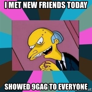 Mr. Burns - I met new friends today showed 9gag to everyone