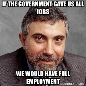 Krugman - If the government gave us all jobs we would have full employment