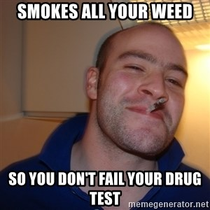 Good Guy Greg - Smokes all your weed so you don't fail your drug test