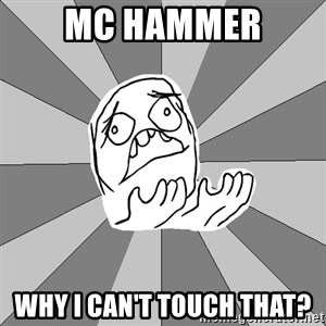 Whyyy??? - MC HAmmer why i can't touch that?