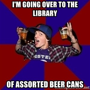 Sunny Student - I'm going over to the library of assorted beer cans