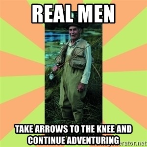 old man river - Real men take arrows to the knee and continue adventuring