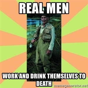 old man river - real men work and drink themselves to death
