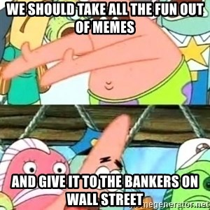 Push it Somewhere Else Patrick - We should take all the fun out of memes and give it to the bankers on wall street