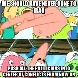 Push it Somewhere Else Patrick - we should have never gone to iraq push all the politicians into center of conflicts from now on