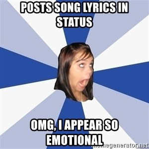 Annoying Facebook Girl - Posts song lyrics in status omg, i appear so emotional