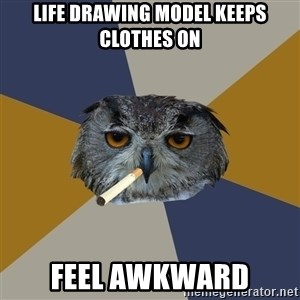 Art Student Owl - Life drawing model keeps clothes on Feel awkward