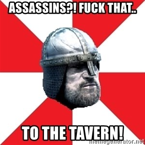 Assassin's Creed Guard Meme - Assassins?! fuck that.. to the tavern!