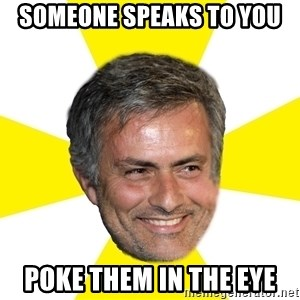 Mourinho - someone speaks to you poke them in the eye