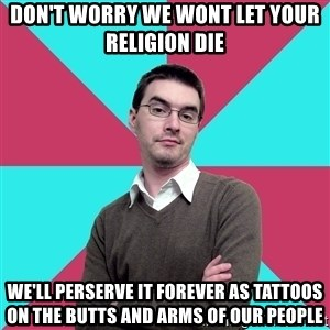 Privilege Denying Dude - DOn't worry we wont let your religion die we'll perserve it forever as tattoos on the butts and arms of our people