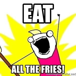 X ALL THE THINGS - Eat all the fries!