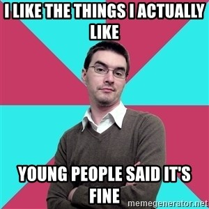 Privilege Denying Dude - I like the things I aCtually Like Young People Said It's Fine