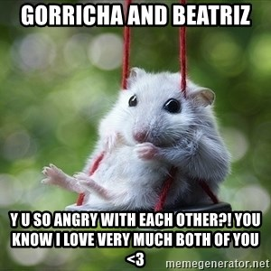 Sorry I'm not Sorry - Gorricha and Beatriz Y U SO ANGRY WITH EACH OTHER?! you know i love very much both of you <3