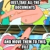 patrick star - Just take all the documents And Move them To this file