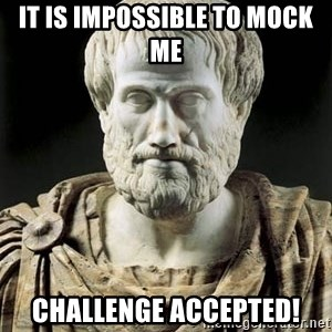 Aristotle - It is impossible to mock me Challenge accepted!