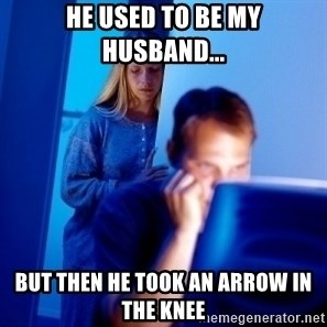 Internet Husband - he used to be my husband... BUT THEN he TOOK AN ARROW IN THE KNEE