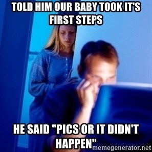 """Internet Husband - Told him our baby took it's first steps HE said """"Pics or it didn't happen"""""""