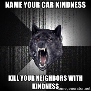 Insanity Wolf - Name your car Kindness kill your neighbors with kindness