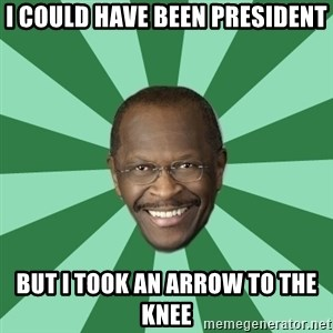 Herman Cain - i could have been president but i took an arrow to the knee