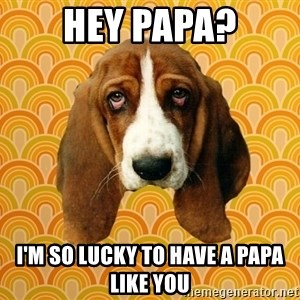SAD DOG - Hey papa? I'm so lucky to have a papa like you