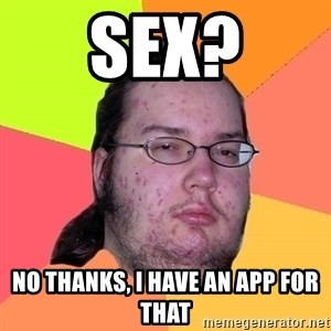 Butthurt Dweller - sex? no thanks, i have an app for that