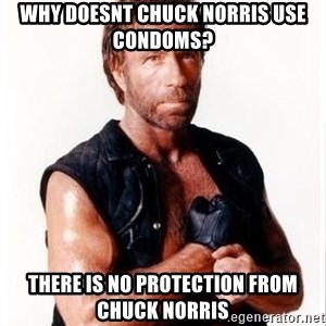 Chuck Norris Meme - WHY DOESNT CHUCK NORRIS USE CONDOMS? THERE IS NO PROTECTION FROM CHUCK NORRIS