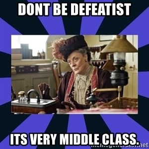 Maggie Smith being a boss - dont be defeatist ITS VERY MIDDLE CLASS.