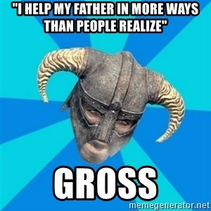 "skyrim stan - ""I help my father in more ways than people realize"" gross"