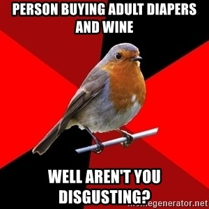 Retail Robin - Person buying adult diapers and wine well aren't you disgusting?