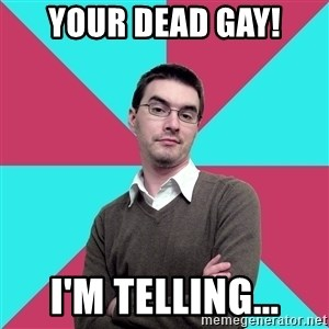 Privilege Denying Dude - yOUR dead gay! i'M TELLING...