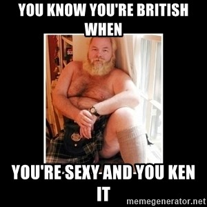 Sexy Scotsman - You know you're british when You're sexy and you ken it