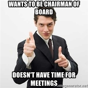 Smug Investor - WANTS TO BE CHAIRMAN OF BOARD DOESN'T HAVE TIME FOR MEETINGS