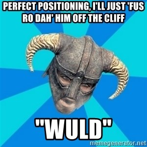 "skyrim stan - Perfect positioning, I'll just 'fus ro dah' him off the cliff ""WULD"""