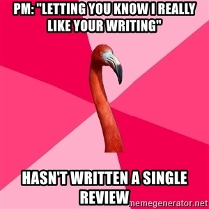 "Fanfic Flamingo - PM: ""letting you know i really like your writing"" hasn't written a single review"