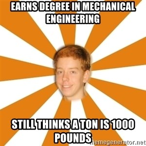 Clueless Ginger - earns degree in mechanical engineering Still thinks a ton is 1000 pounds