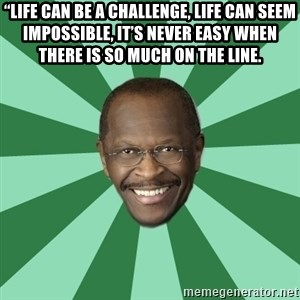 "Herman Cain - ""Life can be a challenge, life can seem impossible, it's never easy when there is so much on the line."