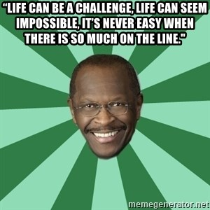 "Herman Cain - ""Life can be a challenge, life can seem impossible, it's never easy when there is so much on the line."""