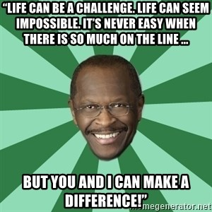 "Herman Cain - ""Life can be a challenge. life can seem impossible. it's never easy when there is so much on the line ... But you and I can make a difference!"""