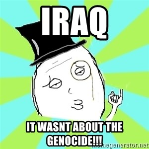 Capitalist Win - Iraq It wasnt about the Genocide!!!